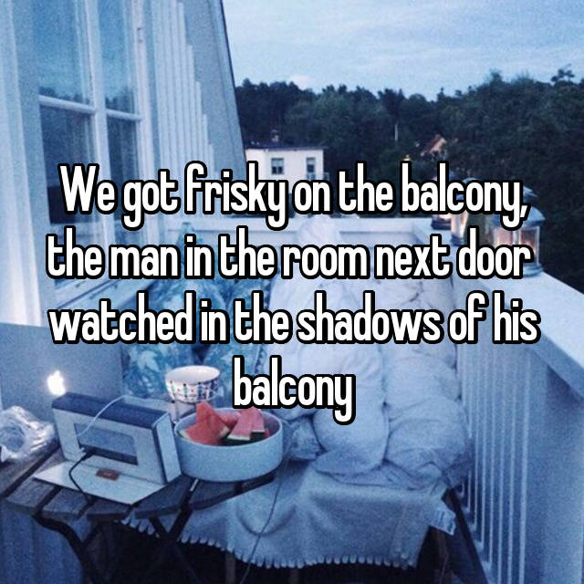 We got frisky on the balcony, the man in the room next door  watched in the shadows of his balcony