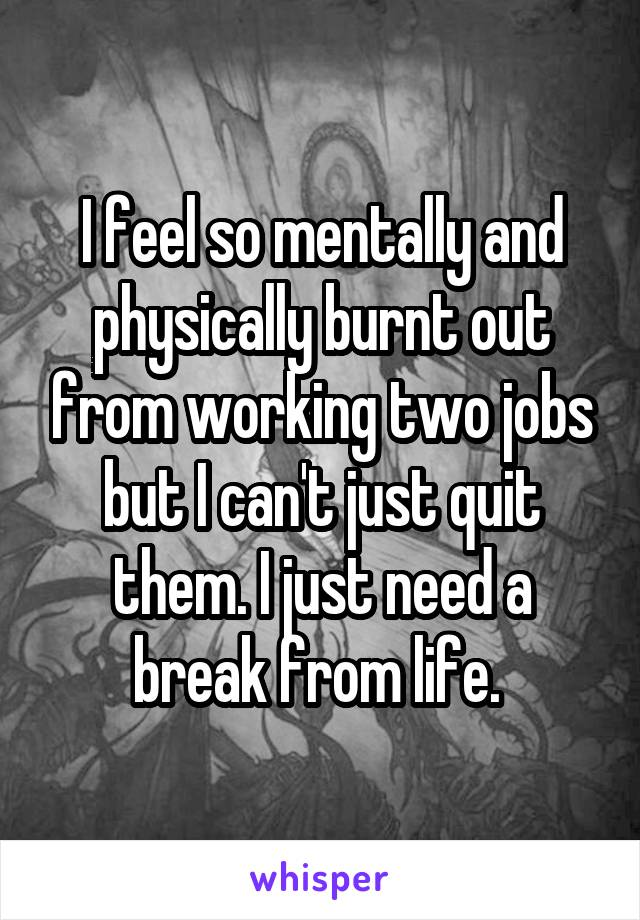 I feel so mentally and physically burnt out from working two jobs but I can't just quit them. I just need a break from life.