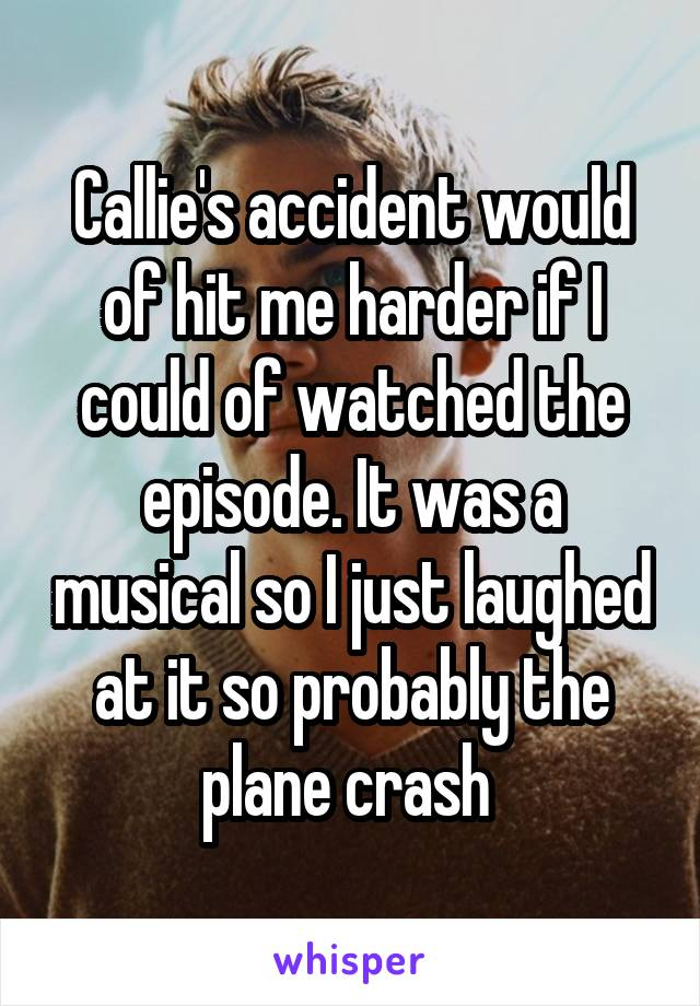Callie's accident would of hit me harder if I could of watched the episode. It was a musical so I just laughed at it so probably the plane crash