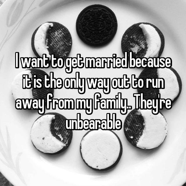 I want to get married because it is the only way out to run away from my family.. They're unbearable