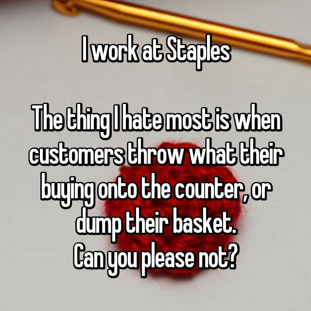 I work at Staples  The thing I hate most is when customers throw what their buying onto the counter, or dump their basket. Can you please not?