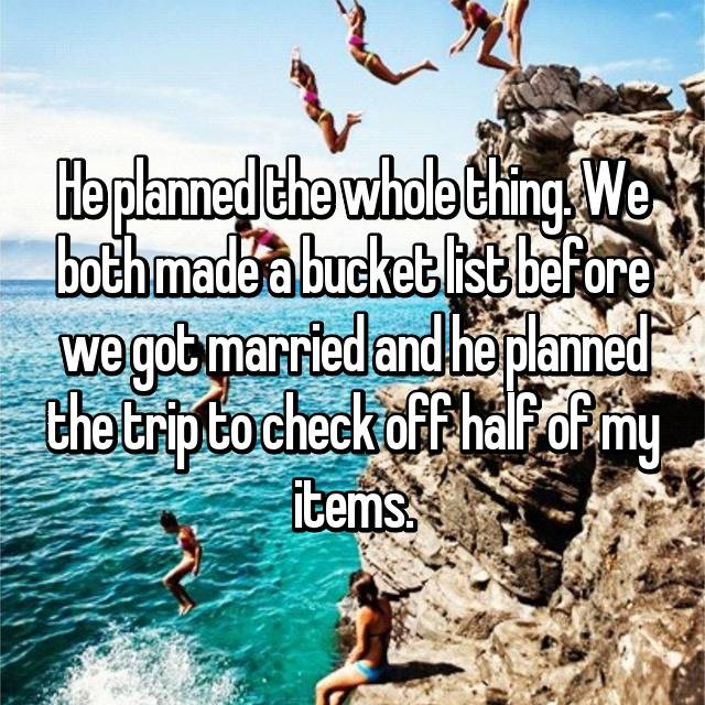 He planned the whole thing. We both made a bucket list before we got married and he planned the trip to check off half of my items.