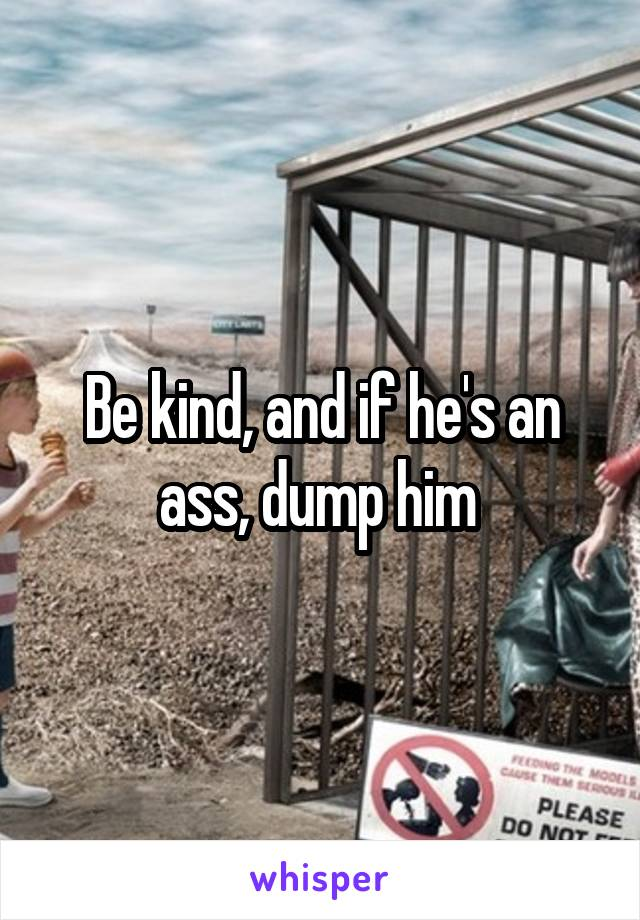 Be kind, and if he's an ass, dump him