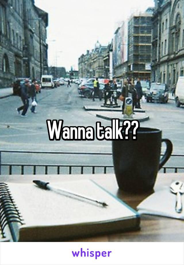 Wanna talk??