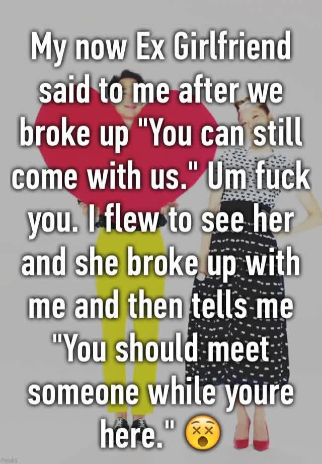 My now Ex Girlfriend said to me after we broke up