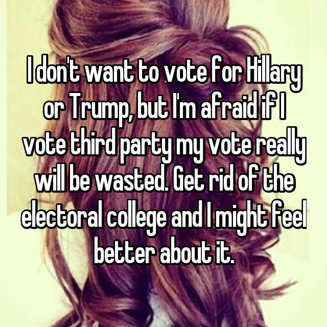 I don't want to vote for Hillary or Trump, but I'm afraid if I vote third party my vote really will be wasted. Get rid of the electoral college and I might feel better about it.