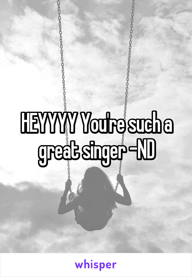 HEYYYY You're such a great singer -ND
