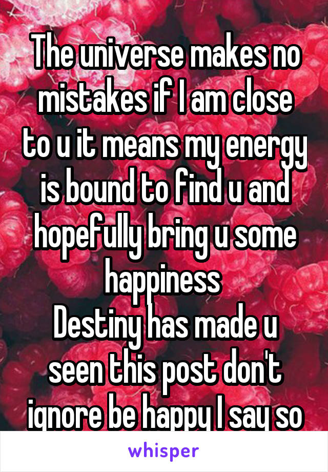 The universe makes no mistakes if I am close to u it means my energy is bound to find u and hopefully bring u some happiness  Destiny has made u seen this post don't ignore be happy I say so