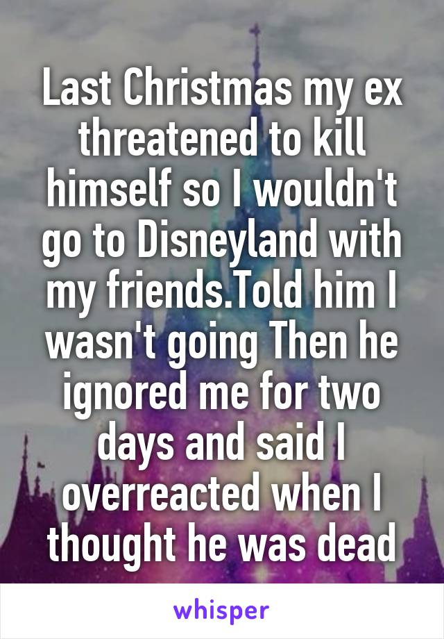 Last Christmas my ex threatened to kill himself so I wouldn't go to Disneyland with my friends.Told him I wasn't going Then he ignored me for two days and said I overreacted when I thought he was dead