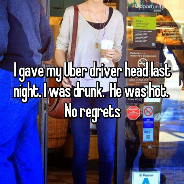 I gave my Uber driver head last night. I was drunk.  He was hot.  No regrets
