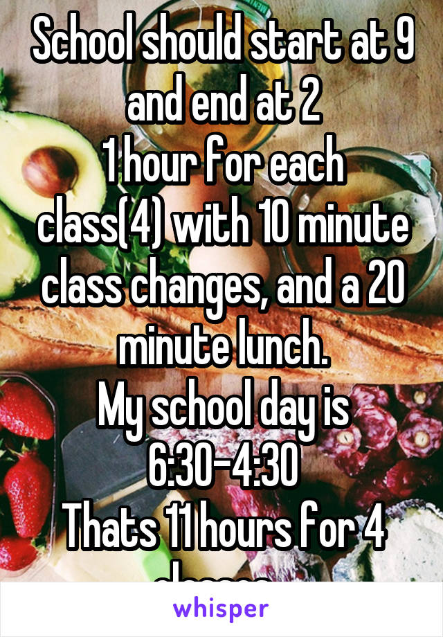 School should start at 9 and end at 2 1 hour for each class(4) with 10 minute class changes, and a 20 minute lunch. My school day is 6:30-4:30 Thats 11 hours for 4 classes...