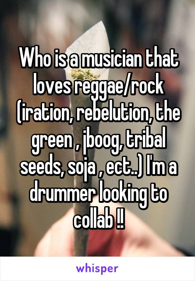 Who is a musician that loves reggae/rock (iration, rebelution, the green , jboog, tribal seeds, soja , ect..) I'm a drummer looking to collab !!