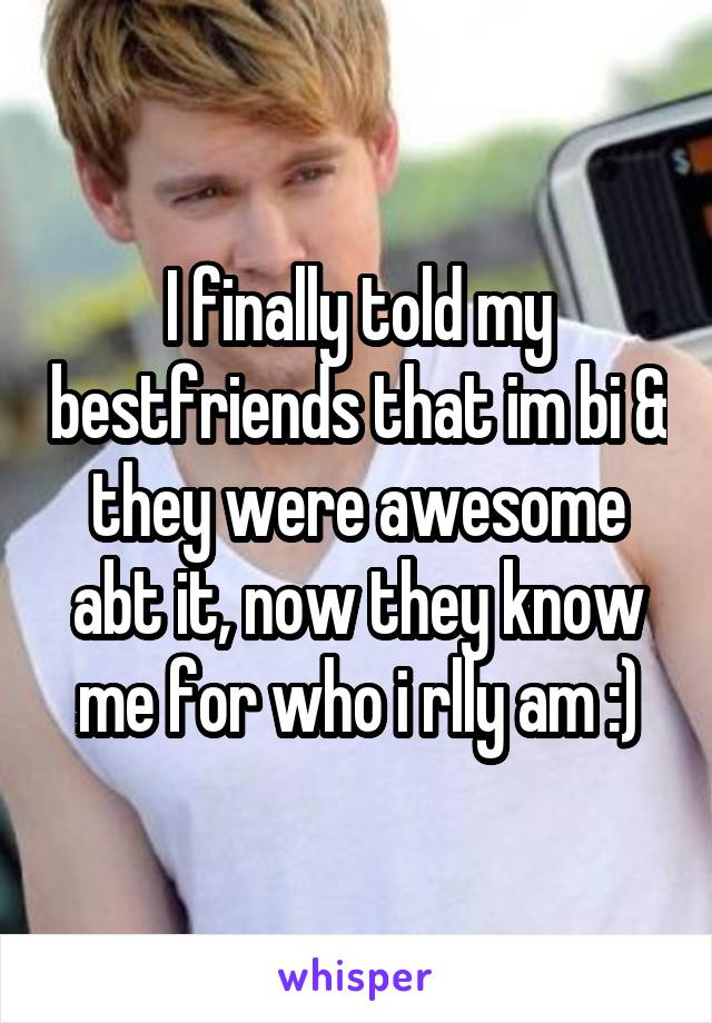 I finally told my bestfriends that im bi & they were awesome abt it, now they know me for who i rlly am :)