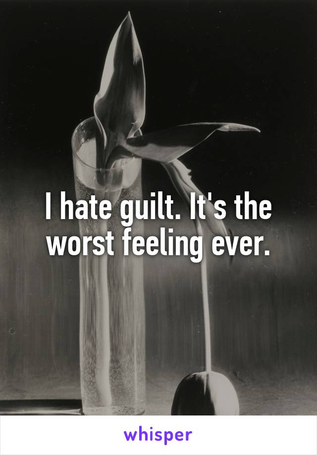 I hate guilt. It's the worst feeling ever.
