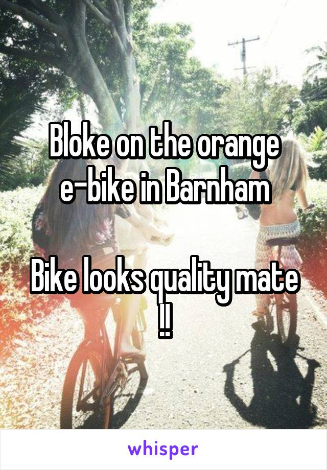 Bloke on the orange e-bike in Barnham  Bike looks quality mate !!