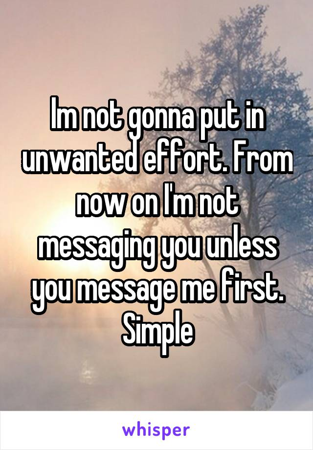 Im not gonna put in unwanted effort. From now on I'm not messaging you unless you message me first. Simple