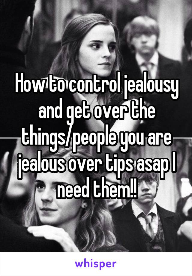 How to control jealousy and get over the things/people you are jealous over tips asap I need them!!