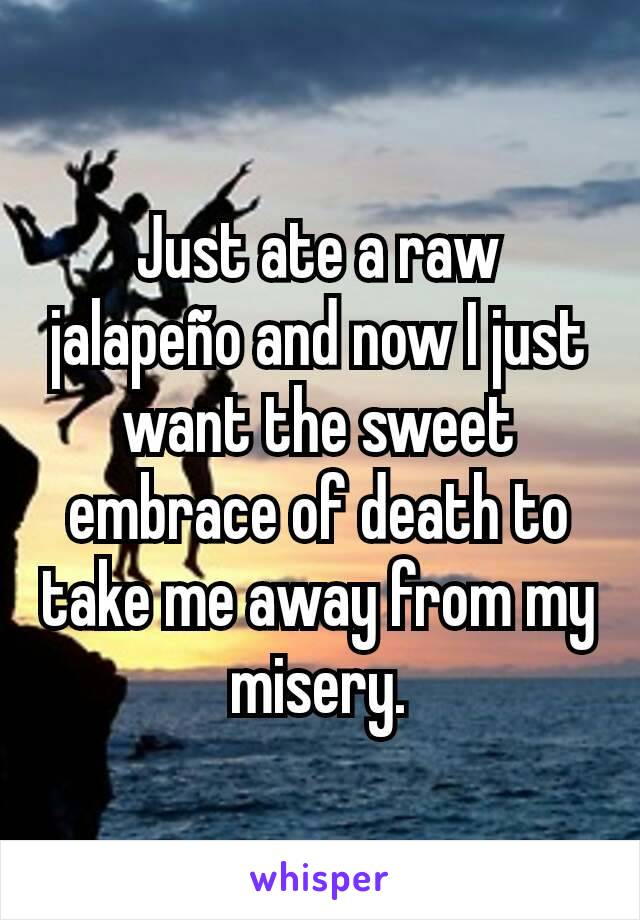 Just ate a raw jalapeño and now I just want the sweet embrace of death to take me away from my misery.