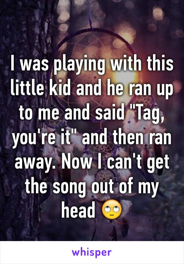 """I was playing with this little kid and he ran up to me and said """"Tag, you're it"""" and then ran away. Now I can't get the song out of my head 🙄"""
