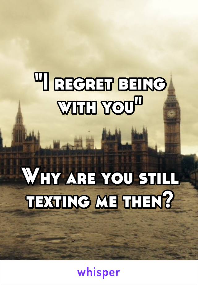 """""""I regret being with you""""   Why are you still texting me then?"""