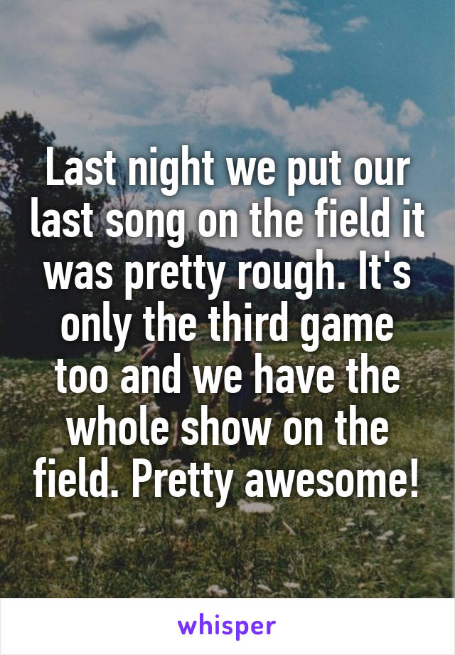 Last night we put our last song on the field it was pretty rough. It's only the third game too and we have the whole show on the field. Pretty awesome!