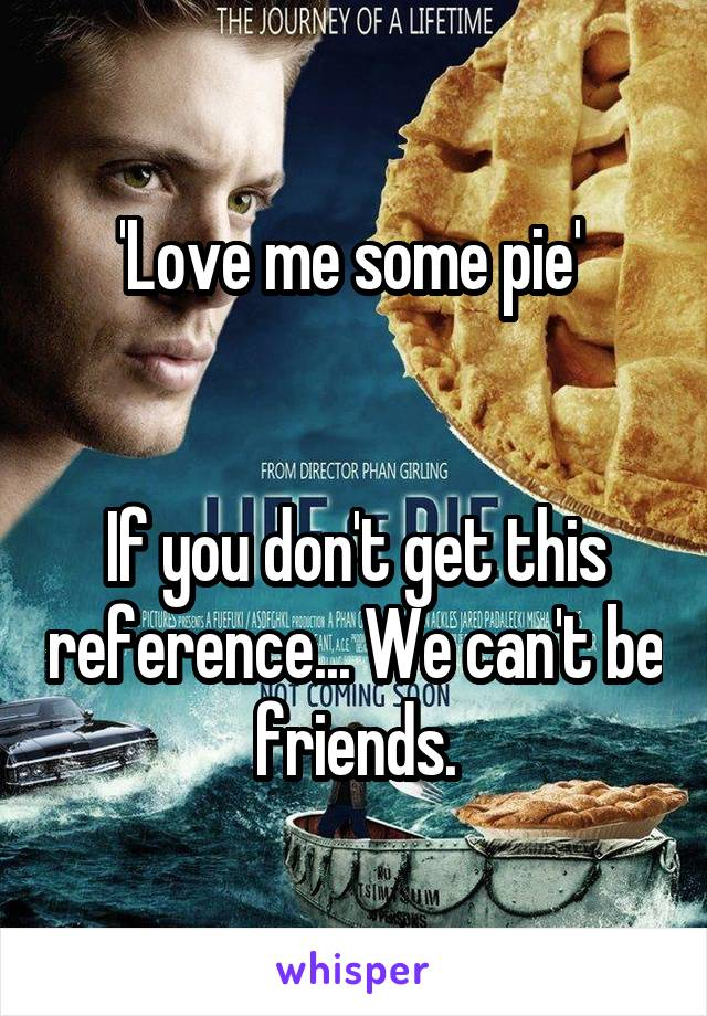'Love me some pie'    If you don't get this reference... We can't be friends.