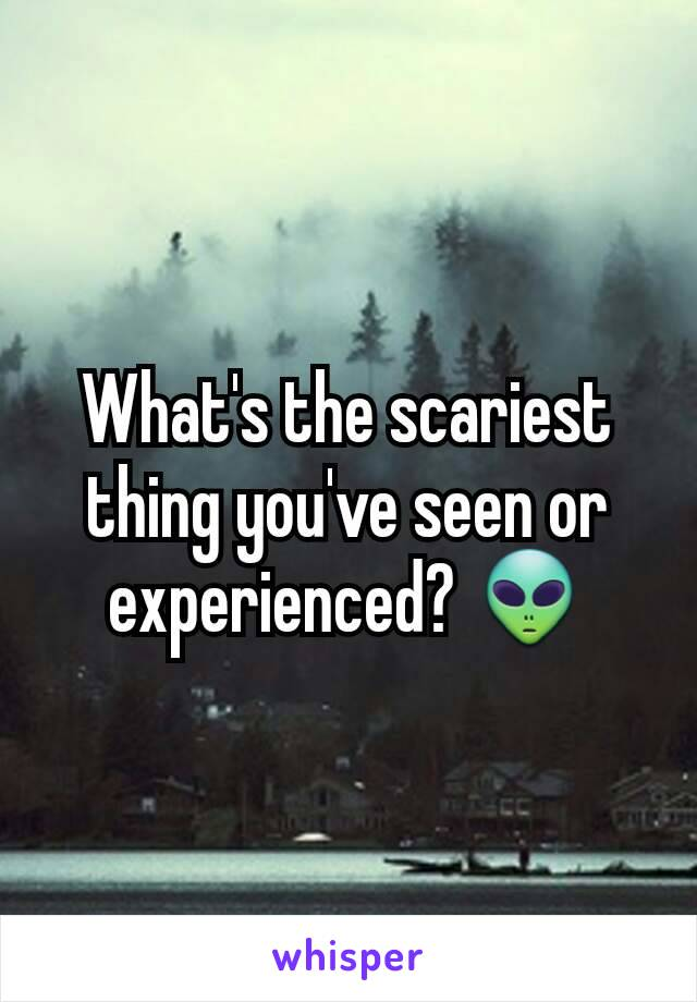 What's the scariest thing you've seen or experienced? 👽