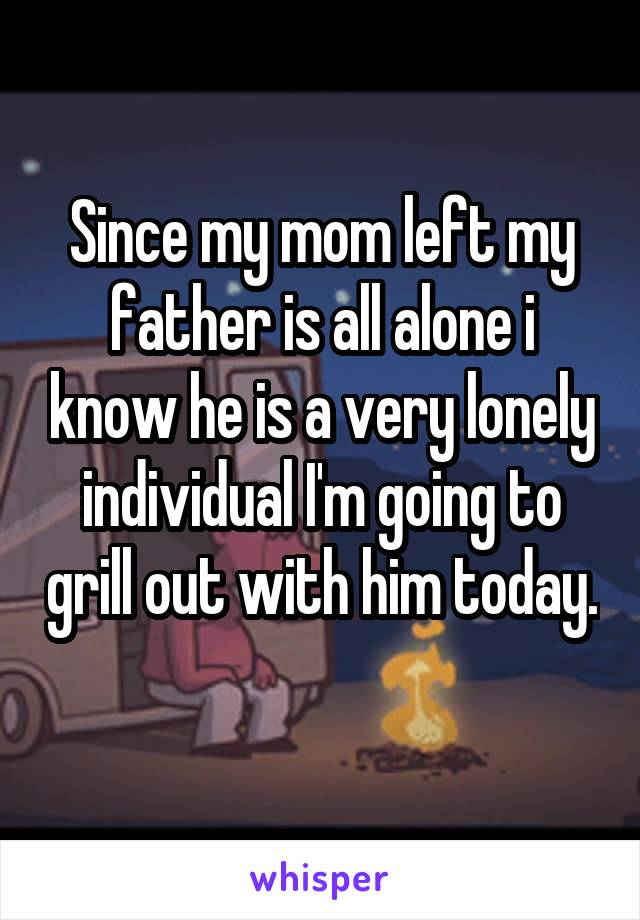 Since my mom left my father is all alone i know he is a very lonely individual I'm going to grill out with him today.