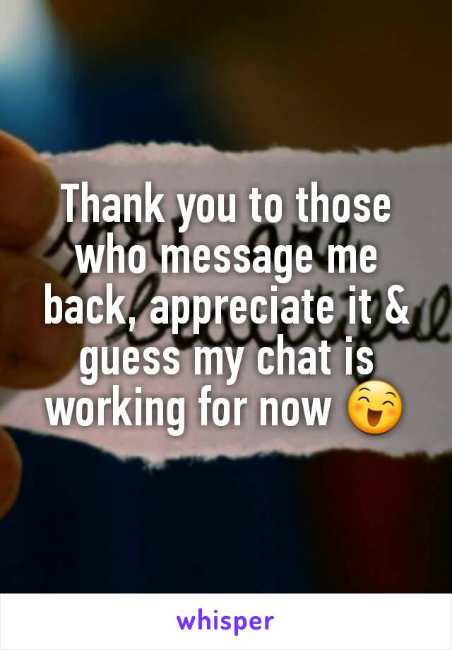Thank you to those who message me back, appreciate it & guess my chat is working for now 😄