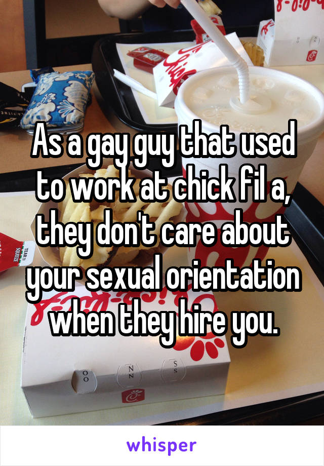 As a gay guy that used to work at chick fil a, they don't care about your sexual orientation when they hire you.