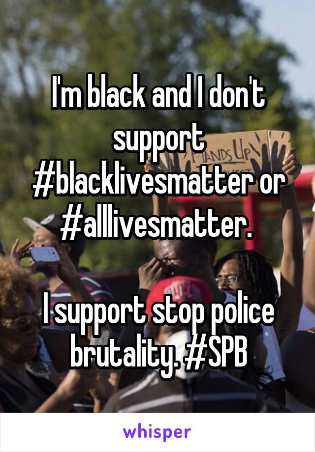 I'm black and I don't support #blacklivesmatter or #alllivesmatter.   I support stop police brutality. #SPB