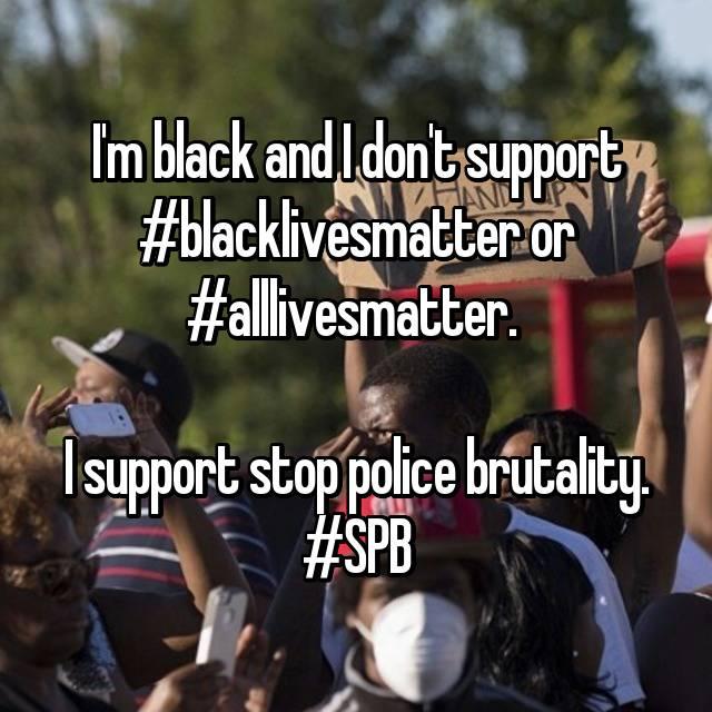 I'm black and I don't support #blacklivesmatter or #alllivesmatter.   I support stop police brutality. #SPB