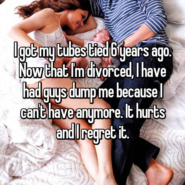 I got my tubes tied 6 years ago. Now that I'm divorced, I have had guys dump me because I can't have anymore. It hurts and I regret it.