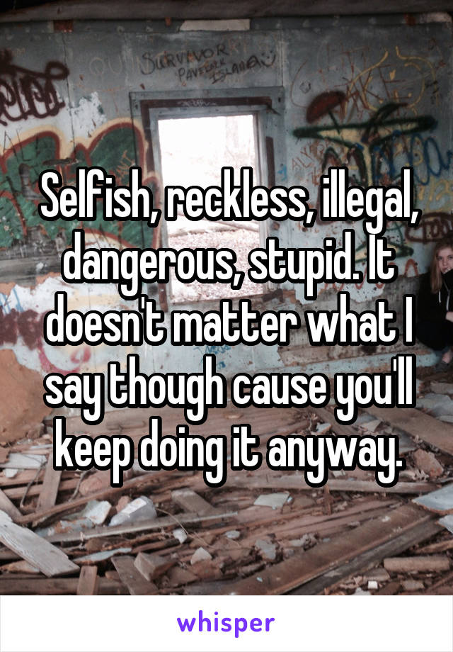 Selfish, reckless, illegal, dangerous, stupid. It doesn't matter what I say though cause you'll keep doing it anyway.