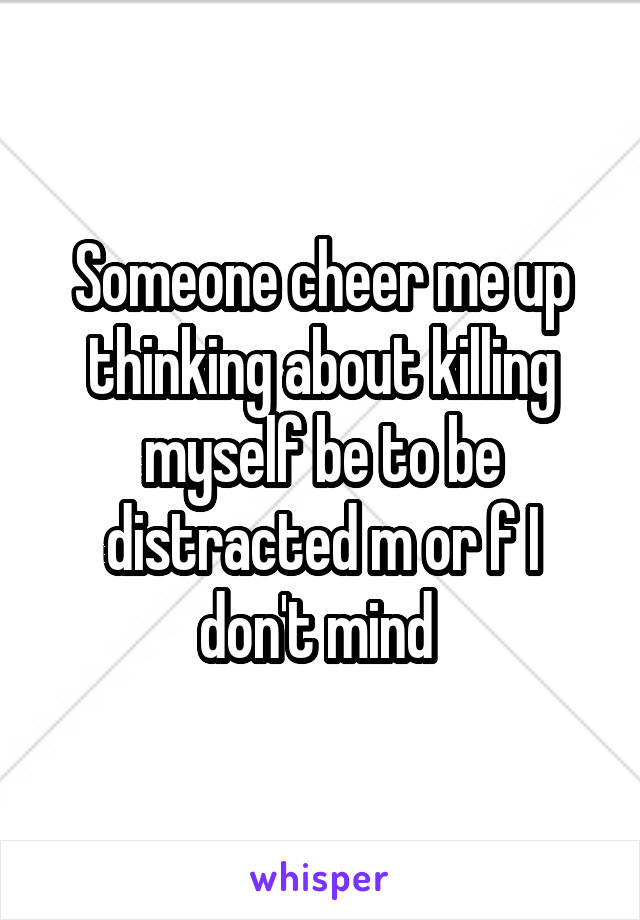 Someone cheer me up thinking about killing myself be to be distracted m or f I don't mind