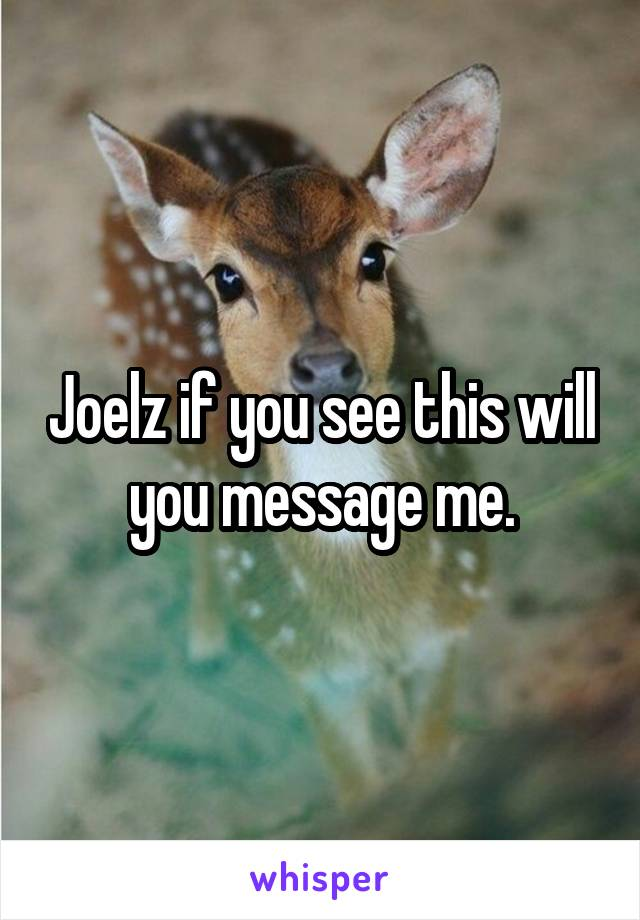 Joelz if you see this will you message me.