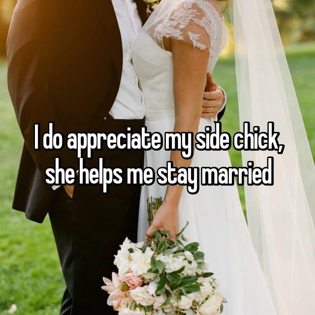 I do appreciate my side chick, she helps me stay married