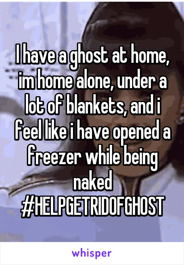 I have a ghost at home, im home alone, under a lot of blankets, and i feel like i have opened a freezer while being naked #HELPGETRIDOFGHOST