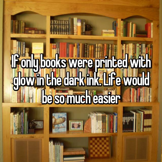 If only books were printed with glow in the dark ink. Life would be so much easier
