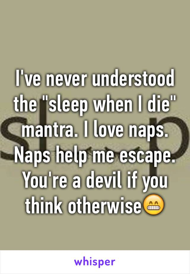 """I've never understood the """"sleep when I die"""" mantra. I love naps. Naps help me escape. You're a devil if you think otherwise😁"""