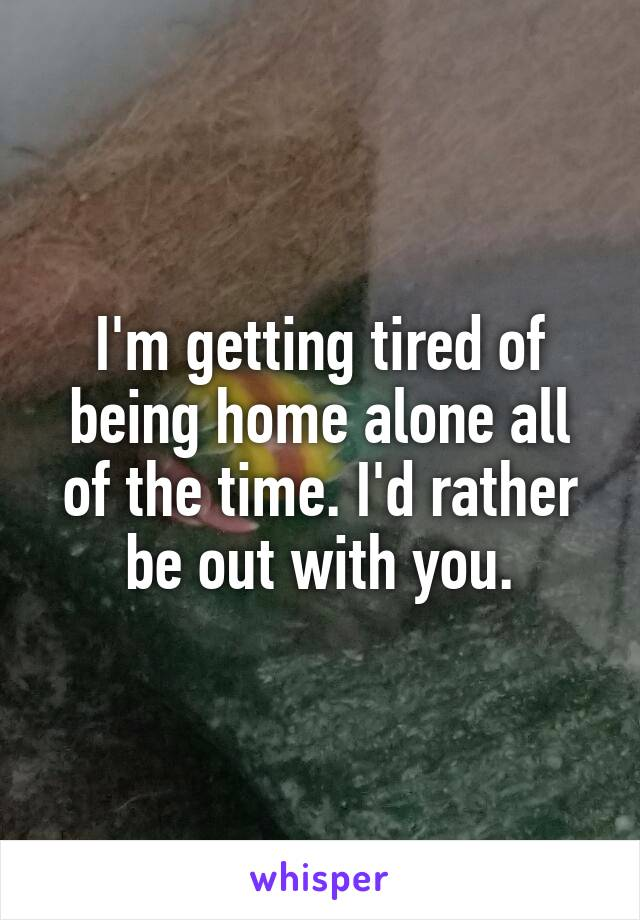 I'm getting tired of being home alone all of the time. I'd rather be out with you.