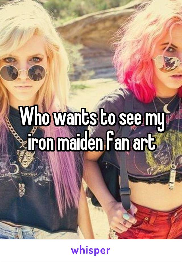 Who wants to see my iron maiden fan art