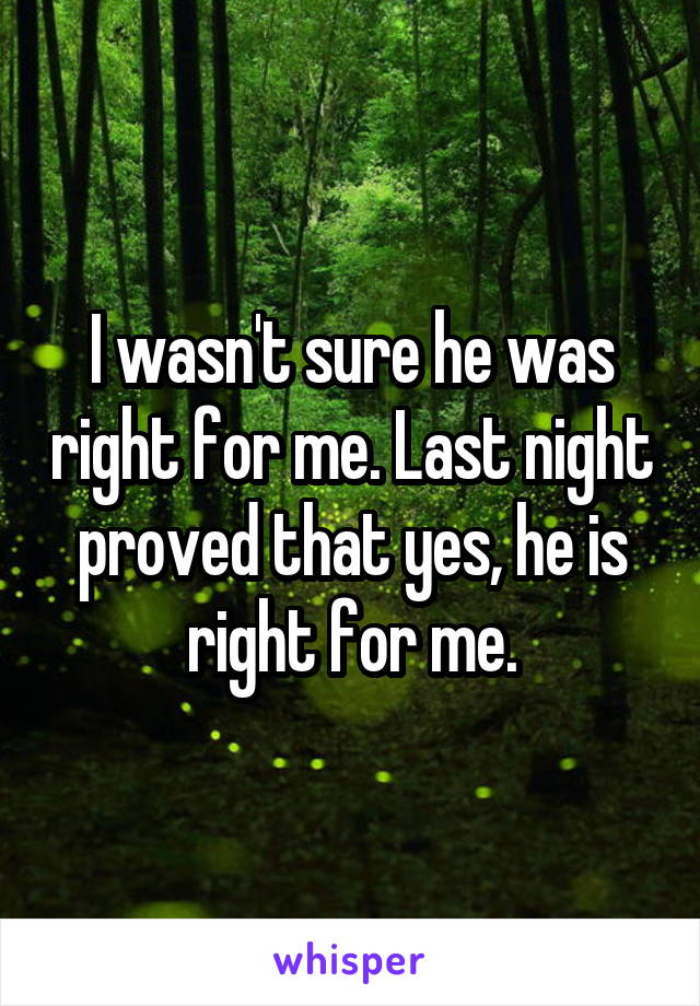 I wasn't sure he was right for me. Last night proved that yes, he is right for me.