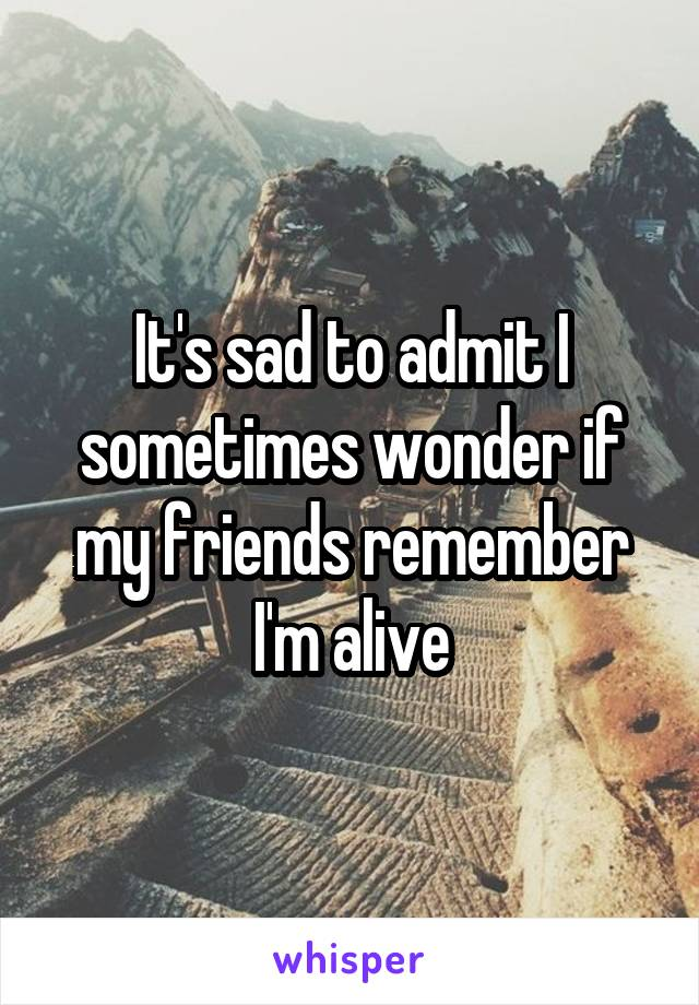 It's sad to admit I sometimes wonder if my friends remember I'm alive