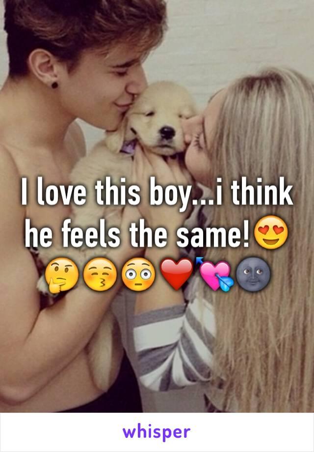 I love this boy...i think he feels the same!😍🤔😚😳❤️💘🌚