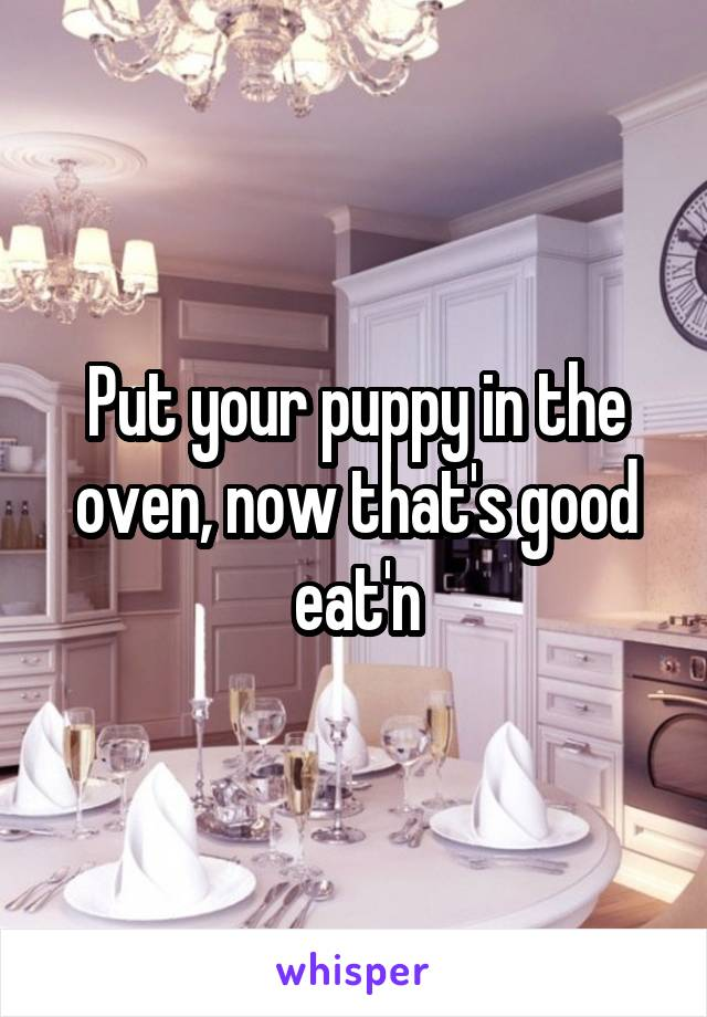 Put your puppy in the oven, now that's good eat'n