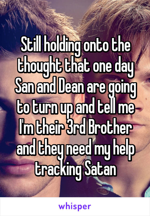 Still holding onto the thought that one day San and Dean are going to turn up and tell me I'm their 3rd Brother and they need my help tracking Satan