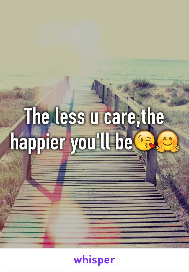 The less u care,the happier you'll be😘🤗