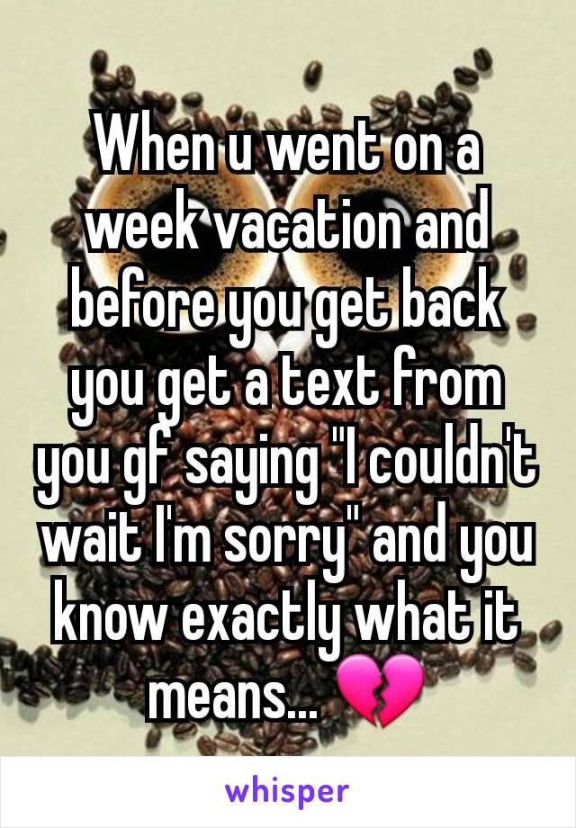 """When u went on a week vacation and before you get back you get a text from you gf saying """"I couldn't wait I'm sorry"""" and you know exactly what it means... 💔"""