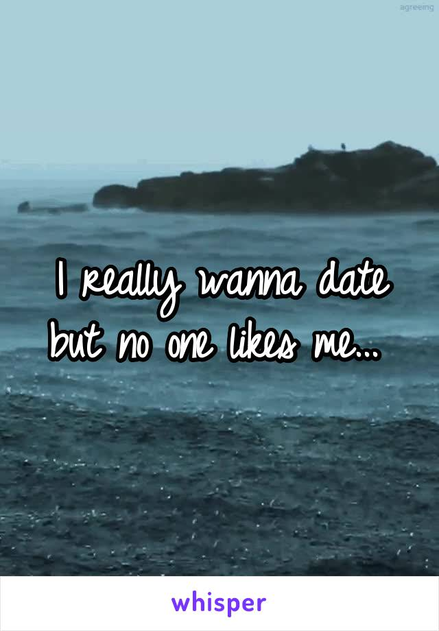 I really wanna date but no one likes me...